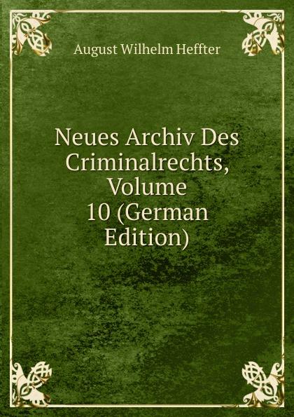 August Wilhelm Heffter Neues Archiv Des Criminalrechts, Volume 10 (German Edition) julius friedrich heinrich abegg archiv des criminalrechts vol 1 jahrgang 1841 classic reprint
