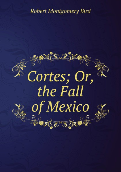 Robert Montgomery Bird Cortes; Or, the Fall of Mexico bird robert montgomery calavar or the knight of the conquest a romance of mexico