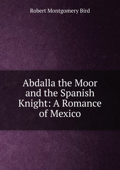 Robert Montgomery Bird Abdalla the Moor and the Spanish Knight: A Romance of Mexico bird robert montgomery calavar or the knight of the conquest a romance of mexico