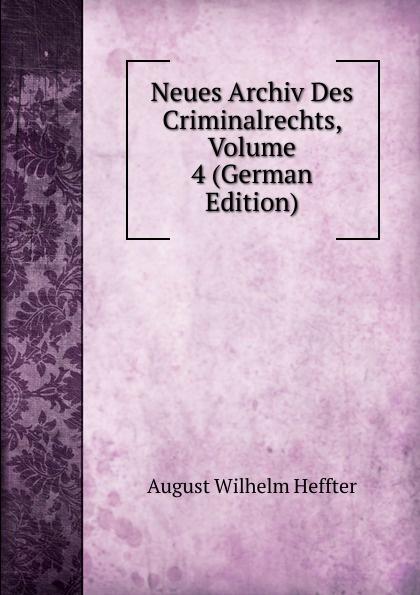 August Wilhelm Heffter Neues Archiv Des Criminalrechts, Volume 4 (German Edition) julius friedrich heinrich abegg archiv des criminalrechts vol 1 jahrgang 1841 classic reprint