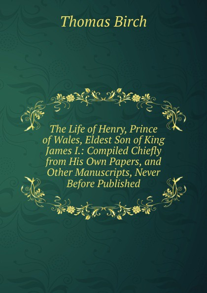 Фото - Thomas Birch The Life of Henry, Prince of Wales, Eldest Son of King James I.: Compiled Chiefly from His Own Papers, and Other Manuscripts, Never Before Published thomas henry memoirs of albert de haller m d compiled chiefly from the elogium spoken before the royal