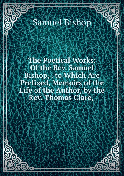 Samuel Bishop The Poetical Works: Of the Rev. Samuel Bishop, . to Which Are Prefixed, Memoirs of the Life of the Author, by the Rev. Thomas Clare, . levi bishop the poetical works of levi bishop
