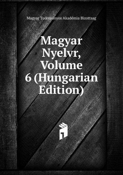 Magyar Tudományos Akadémia Bizottság Magyar Nyelvr, Volume 6 (Hungarian Edition) magyar tudományos akadémia nyelvtudomanyi kozlemenyek volume 38 hungarian edition