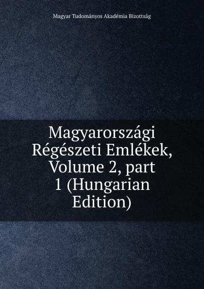 Magyar Tudományos Akadémia Bizottság Magyarorszagi Regeszeti Emlekek, Volume 2,.part 1 (Hungarian Edition) magyar tudományos akadémia erdelyi orszaggyulesi emlekek volumes 1 2 hungarian edition