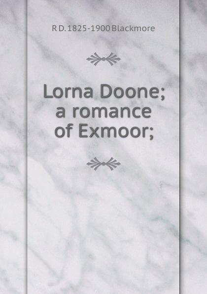 R. D. Blackmore Lorna Doone; a romance of Exmoor; r d blackmore lorna doone a romance of exmoor