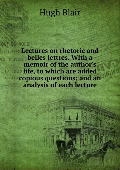 Hugh Blair Lectures on rhetoric and belles lettres. With a memoir of the author.s life, to which are added copious questions; and an analysis of each lecture hugh blair lectures on rhetoric and belles lettres vol 3