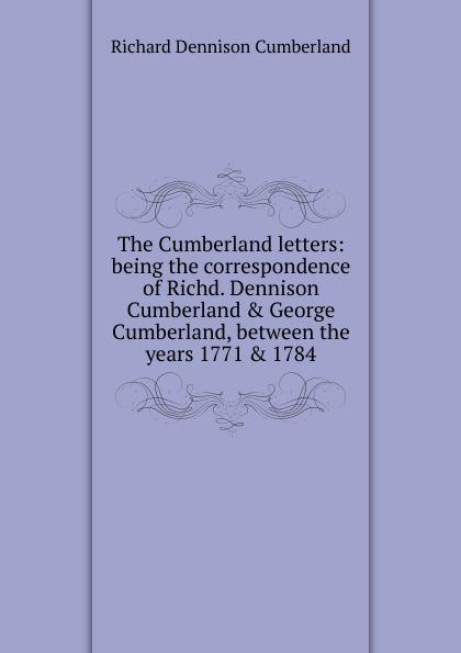 Richard Dennison Cumberland The Cumberland letters: being the correspondence of Richd. Dennison Cumberland . George Cumberland, between the years 1771 . 1784