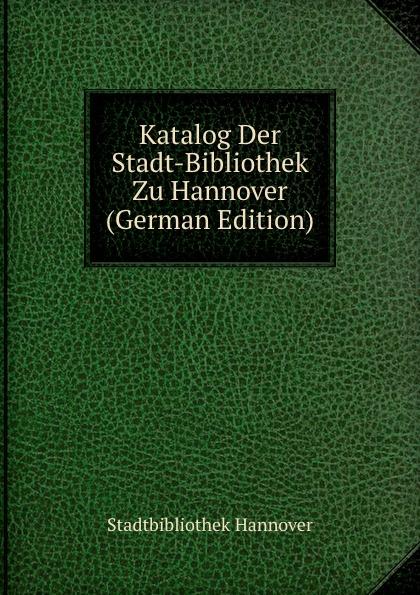 Stadtbibliothek Hannover Katalog Der Stadt-Bibliothek Zu Hannover (German Edition) цена