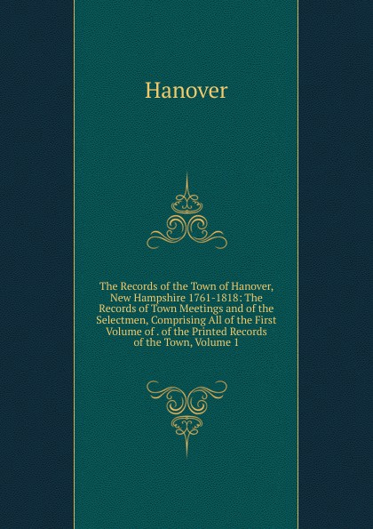 Hanover The Records of the Town of Hanover, New Hampshire 1761-1818: The Records of Town Meetings and of the Selectmen, Comprising All of the First Volume of . of the Printed Records of the Town, Volume 1 hanover hanover a copy of the records of births marriages and deaths and of intentions of marriage of the town of hanover mass 1727 1857