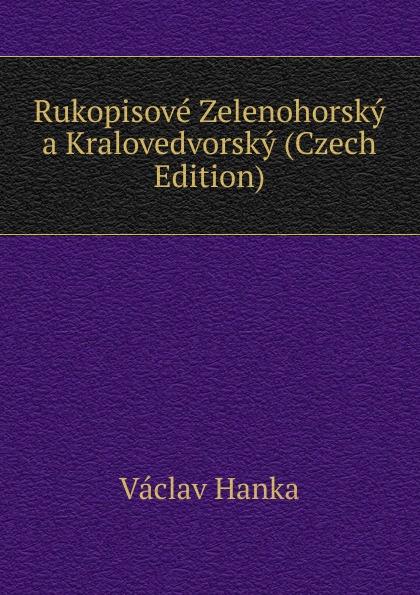 Vaclav Hanka Rukopisove Zelenohorsky a Kralovedvorsky (Czech Edition) vaclav hanka mluwnice cili saustawa ceskeho gazyka podle dobrowskeho