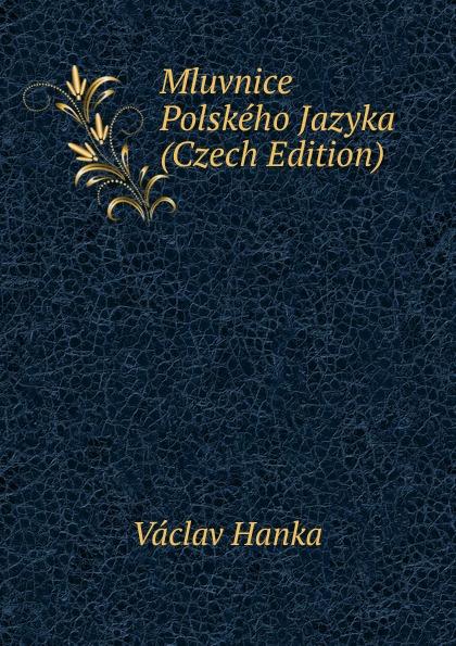 Vaclav Hanka Mluvnice Polskeho Jazyka (Czech Edition) vaclav hanka mluwnice cili saustawa ceskeho gazyka podle dobrowskeho