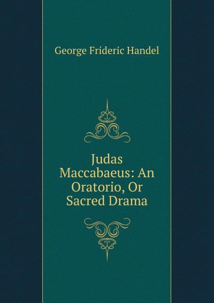 George Frideric Handel Judas Maccabaeus: An Oratorio, Or Sacred Drama