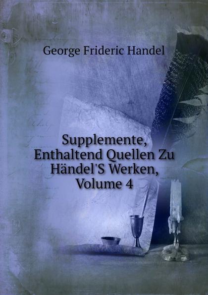 George Frideric Handel Supplemente, Enthaltend Quellen Zu Handel.S Werken, Volume 4