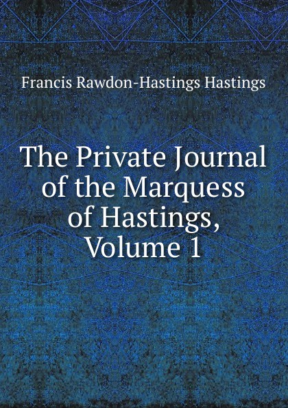 Francis Rawdon-Hastings Hastings The Private Journal of the Marquess of Hastings, Volume 1 arthur hastings grant the american city volume 1