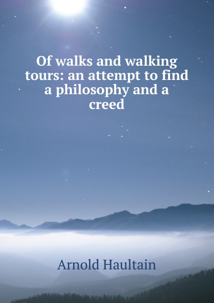 Arnold Haultain Of walks and walking tours: an attempt to find a philosophy and a creed arnold haultain hints for lovers