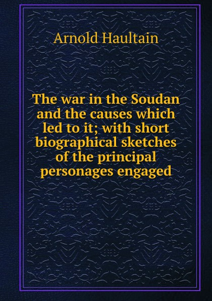 Arnold Haultain The war in the Soudan and the causes which led to it; with short biographical sketches of the principal personages engaged arnold haultain hints for lovers