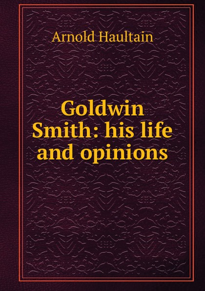 Arnold Haultain Goldwin Smith: his life and opinions arnold haultain hints for lovers