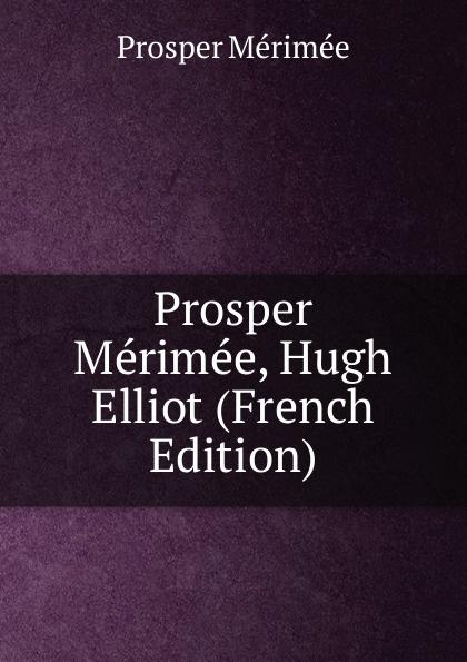 Mérimée Prosper Prosper Merimee, Hugh Elliot (French Edition) mérimée prosper letters of prosper merimee to panizzi volume i
