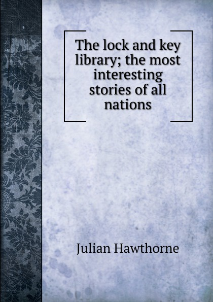 Hawthorne Julian The lock and key library; the most interesting stories of all nations julian hawthorne the lock and key library