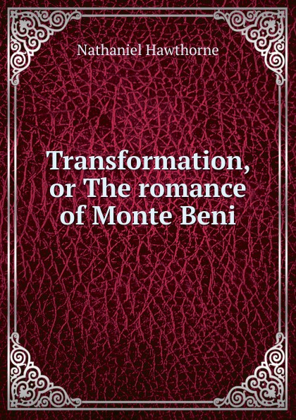 Hawthorne Nathaniel Transformation, or The romance of Monte Beni hawthorne nathaniel the marble faun or the romance of monte beni 2