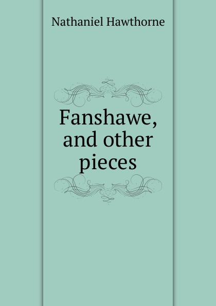 Hawthorne Nathaniel Fanshawe, and other pieces nathaniel hawthorne fanshawe
