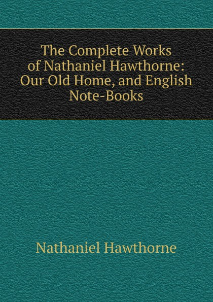 Hawthorne Nathaniel The Complete Works of Hawthorne: Our Old Home, and English Note-Books