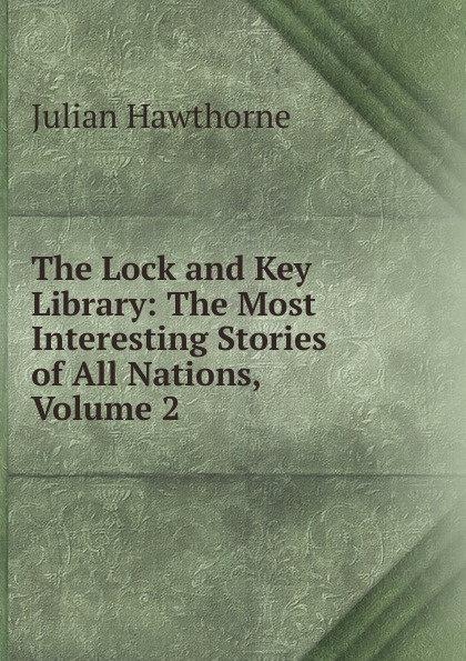 Hawthorne Julian The Lock and Key Library: The Most Interesting Stories of All Nations, Volume 2 julian hawthorne the lock and key library
