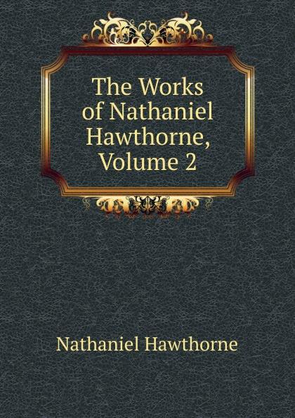 Hawthorne Nathaniel The Works of Hawthorne, Volume 2