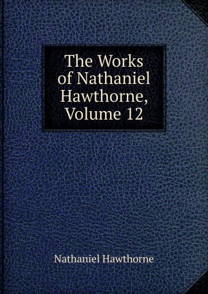 Hawthorne Nathaniel The Works of Hawthorne, Volume 12