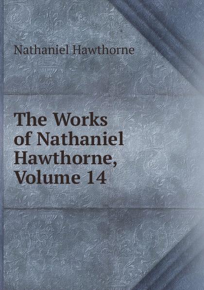 Hawthorne Nathaniel The Works of Hawthorne, Volume 14