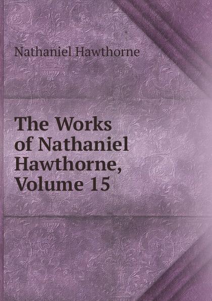 Hawthorne Nathaniel The Works of Hawthorne, Volume 15
