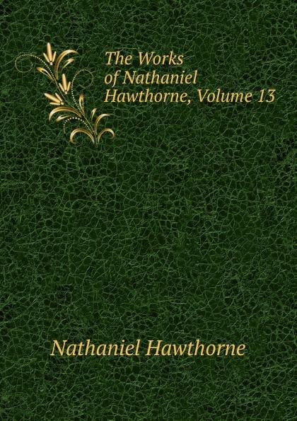 Hawthorne Nathaniel The Works of Hawthorne, Volume 13