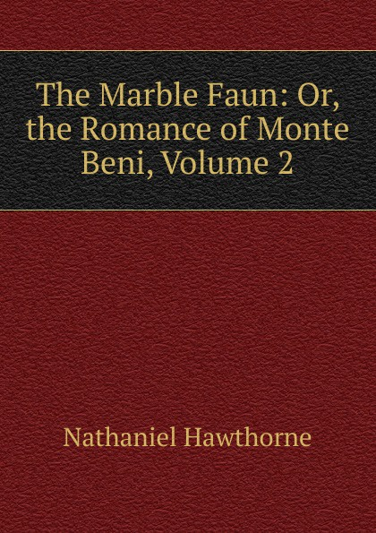 Hawthorne Nathaniel The Marble Faun: Or, the Romance of Monte Beni, Volume 2 hawthorne nathaniel the marble faun or the romance of monte beni 2