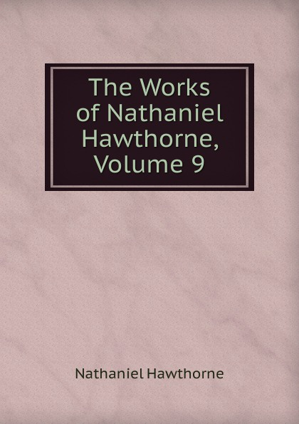 Hawthorne Nathaniel The Works of Hawthorne, Volume 9