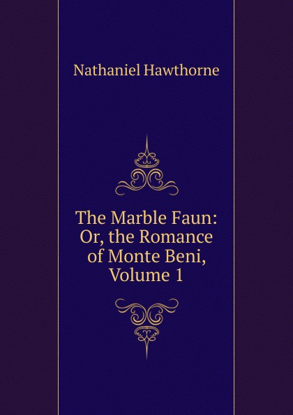 Hawthorne Nathaniel The Marble Faun: Or, the Romance of Monte Beni, Volume 1 hawthorne nathaniel the marble faun or the romance of monte beni 2
