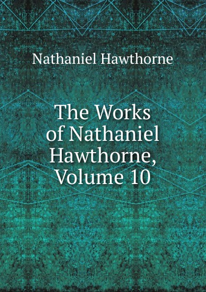 Hawthorne Nathaniel The Works of Hawthorne, Volume 10