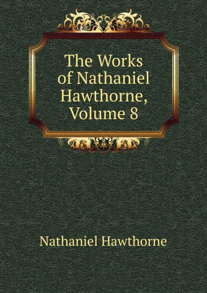 Hawthorne Nathaniel The Works of Hawthorne, Volume 8