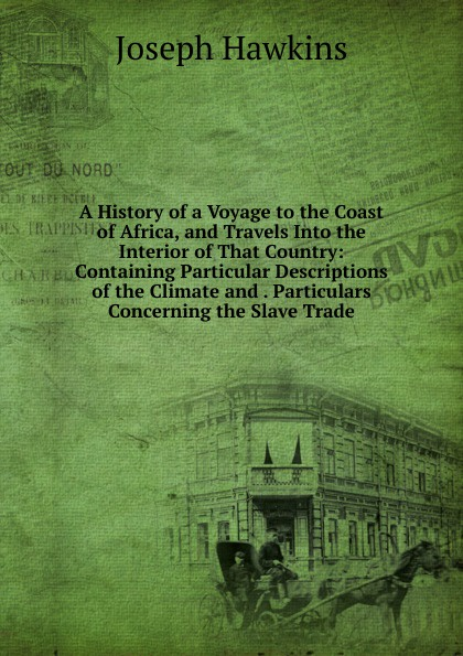лучшая цена Joseph Hawkins A History of a Voyage to the Coast of Africa, and Travels Into the Interior of That Country: Containing Particular Descriptions of the Climate and . Particulars Concerning the Slave Trade