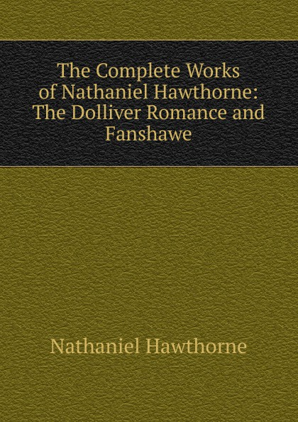 Hawthorne Nathaniel The Complete Works of Nathaniel Hawthorne: The Dolliver Romance and Fanshawe nathaniel hawthorne fanshawe