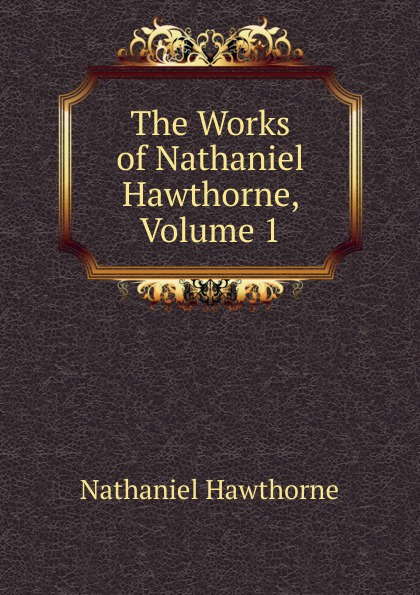 Hawthorne Nathaniel The Works of Hawthorne, Volume 1
