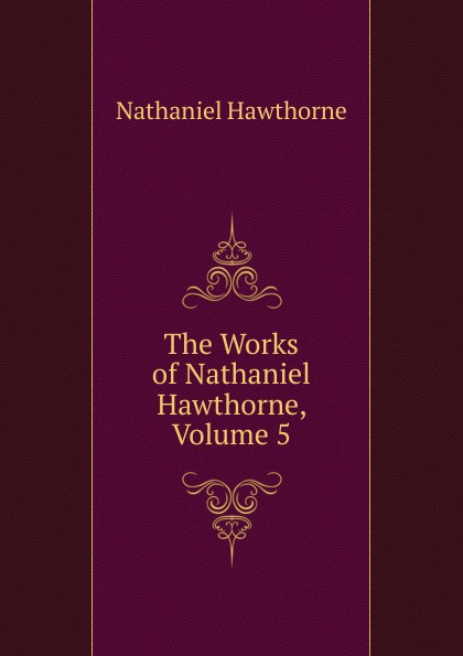 Hawthorne Nathaniel The Works of Hawthorne, Volume 5