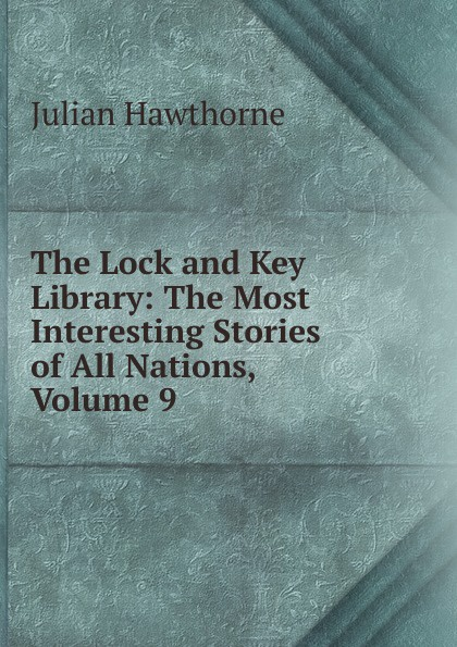 Hawthorne Julian The Lock and Key Library: The Most Interesting Stories of All Nations, Volume 9 julian hawthorne the lock and key library