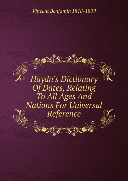 Vincent Benjamin 1818-1899 Haydn.s Dictionary Of Dates, Relating To All Ages And Nations For Universal Reference benjamin vincent haydn s dictionary of dates relating to all ages and nations for universal reference