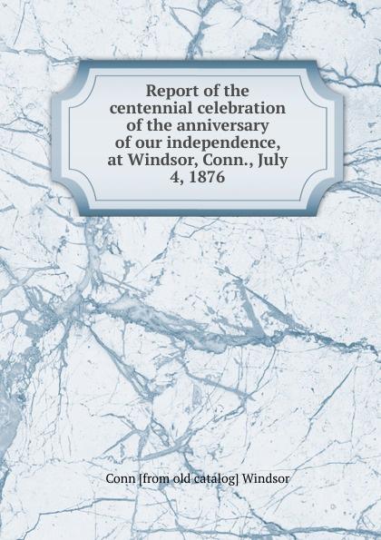Report of the centennial celebration of the anniversary of our independence, at Windsor, Conn. , July 4, 1876 Редкие, забытые и малоизвестные книги, изданные с петровских времен...