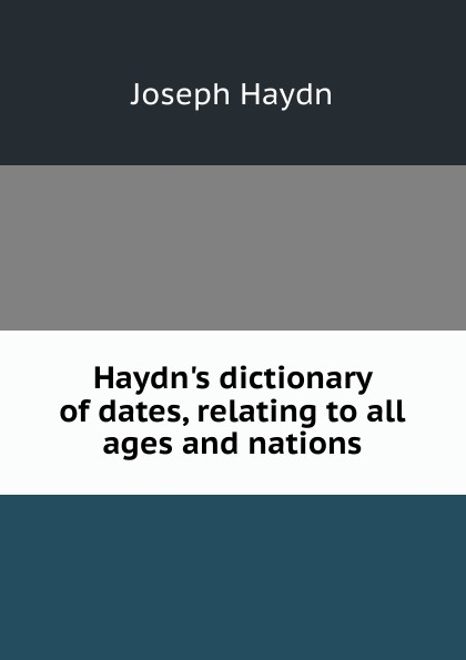 Joseph Haydn Haydn.s dictionary of dates, relating to all ages and nations benjamin vincent haydn s dictionary of dates relating to all ages and nations for universal reference