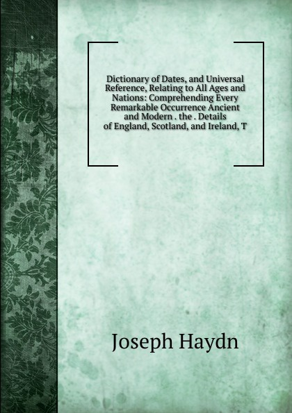 Joseph Haydn Dictionary of Dates, and Universal Reference, Relating to All Ages and Nations: Comprehending Every Remarkable Occurrence Ancient and Modern . the . Details of England, Scotland, and Ireland, T benjamin vincent haydn s dictionary of dates relating to all ages and nations for universal reference