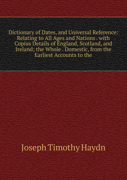 Joseph Timothy Haydn Dictionary of Dates, and Universal Reference: Relating to All Ages and Nations . with Copius Details of England, Scotland, and Ireland; the Whole . Domestic, from the Earliest Accounts to the benjamin vincent haydn s dictionary of dates relating to all ages and nations for universal reference