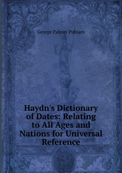 George Palmer Putnam Haydn.s Dictionary of Dates: Relating to All Ages and Nations for Universal Reference benjamin vincent haydn s dictionary of dates relating to all ages and nations for universal reference