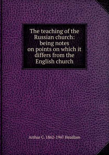 The teaching of the Russian church:  being notes on points on which it differs from the English church Эта книга — репринт оригинального издания, созданный на основе...