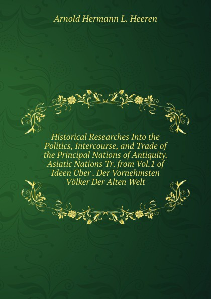 A.H.L. Heeren Historical Researches Into the Politics, Intercourse, and Trade of the Principal Nations of Antiquity. Asiatic Nations Tr. from Vol.1 of Ideen Uber . Der Vornehmsten Volker Der Alten Welt. отсутствует asiatic researches vol 1